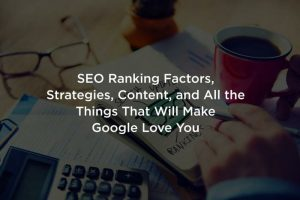 SEO Ranking Factors, Strategies, Content, and All the Things That Will Make Google Love You